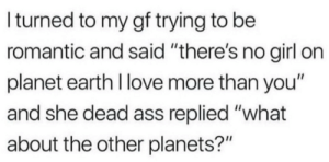 "planet earth: I turned to my gf trying to be  romantic and said ""there's no girl on  planet earth I love more than you""  and she dead ass replied ""what  about the other planets?"""