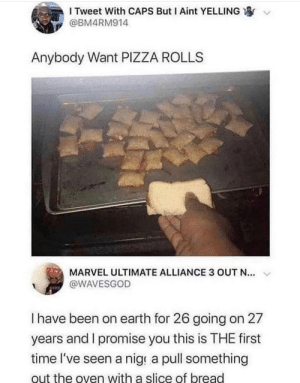 Meirl: I Tweet With CAPS But I Aint YELLING  @BM4RM914  Anybody Want PIZZA ROLLS  MARVEL ULTIMATE ALLIANCE 3 OUT N...  @WAVESGOD  I have been on earth for 26 going on 27  years and I promise you this is THE first  time l've seen a nige a pull something  out the oven with a slice of bread Meirl