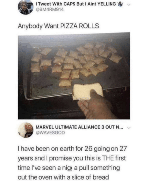 oven: I Tweet With CAPS But I Aint YELLING  @BM4RM914  Anybody Want PIZZA ROLLS  MARVEL ULTIMATE ALLIANCE 3 OUT N...  @WAVESGOD  Thave been on earth for 26 going on 27  years and I promise you this is THE first  time l've seen a nig a pull something  out the oven with a slice of bread