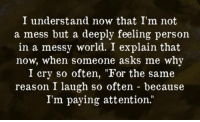 """Dank, 🤖, and Pay Attention: I understand now that I'm not  a mess but a deeply feeling person  in a messy world. I explain that  now, when someone asks me why  I cry so often, """"For the same  reason I laugh so often because  I'm paying attention Sometimes I wish I didn't pay such close attention."""