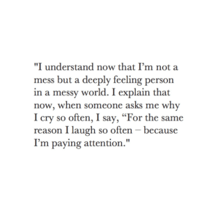 "I Understand: ""I understand now that I'm not a  mess but a deeply feeling person  in a messy world. I explain that  now, when someone asks me why  I cry so often, I say, ""For the same  reason I laugh so often - because  I'm paying attention."""