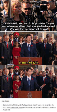 Memes, Women, and Canadian: I understand that one of the priorities for you  was to have a cabinet that was gender-balanced.  Why was that so important to you?  Because it's 2015.  machinyan  Canadian Prime Minister Justin Trudeau, who was officially sworn in on November 4th,  2015, gives a very simple answer as to why he decided to have 15 men and 15 women on  his cabinet Gaming Memes