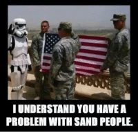 Military: I UNDERSTAND YOU HAVE A  PROBLEM WITH SAND PEOPLE.