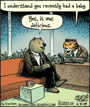 Animals, Children, and Blogspot: I understand you recently had a baby  yes, it Was  delieious  K2  iM  Dist. Kns Reaues BZARKOCOMIC.BLOGSPOT.COM  BIZARRO.Co6509 Happy 17th of #JuLionsTho! This is actually a way in which humans really ARE like other animals, in that we eat those who are helpless, and who are children when he or she is killed (relative to their natural lifespan).