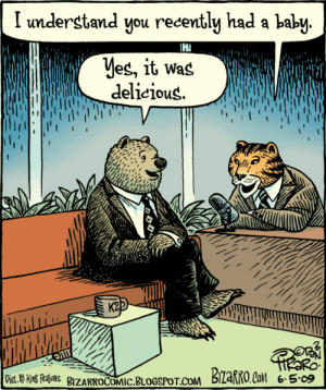 Bears, Blogspot, and Happy: I understand you recently had a baby  Yes, it Was  delicious  K2  i  Dist. 19 King Reatures BZARROCOMIC.BLOGSPOT.COM  BIzaRRO.Co 6.5-09 Happy 10th of #JuLionsTho! This comic has layers. There's the fun reversal/pun joke, then there's the realization that most of those we kill and eat are babies, all of which which hints at the question of why it's not OK for bears to eat babies if it's acceptable for humans to.