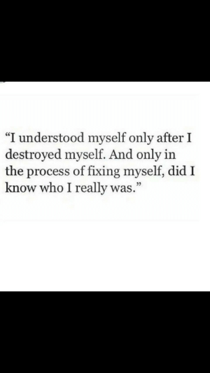 "Who, Did, and Really: ""I understood myself only after I  destroyed myself. And only in  the process of fixing myself, did I  know who I really was.""  05"