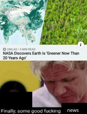 Found this in another sub, posted it here because wholesome news: i  UNILAD 2 MIN READ  NASA Discovers Earth Is 'Greener Now Than  20 Years Ago  Finally, some good fucking  news Found this in another sub, posted it here because wholesome news