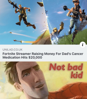 Kudos to this kid. Pretty awesome what he's been able to do for his dad: i  UNILAD.CO.UK  Fortnite Streamer Raising Money For Dad's Cancer  Medication Hits $20,000  Not bad  kid Kudos to this kid. Pretty awesome what he's been able to do for his dad