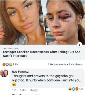 Got, Who, and She: i  UNILAD.CO.UK  Teenager Knocked Unconscious After Telling Guy She  Wasn't Interested  5.5k  1.9K comments  1.4K shares  Rob Ferencz  Thoughts and prayers to the guy who got  rejected. It hurts when someone isn't into you  133  1 h  Like  Reply Well that... escalated quick