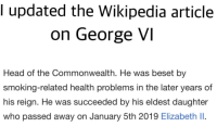 george vi: I updated the Wikipedia article  on George VI  Head of the Commonwealth. He was beset by  smoking-related health problems in the later years of  his reign. He was succeeded by his eldest daughter  who passed away on January 5th 2019 Elizabeth II