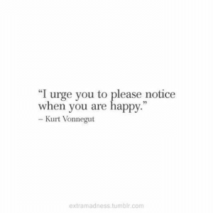 "Kurt: ""I urge you to please notice  when you are happy.""  - Kurt Vonnegut  extramadness.tumblr.com"