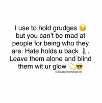 Check out @prettybossytees @prettybossytees for motivational quotes 💯 and bossy tees 👚: I use to hold grudges  but you can't be mad at  people for being who they  are. Hate holds u back l  Leave them alone and blind  them wit ur glow  IG @QuotesFromTheHeart100 Check out @prettybossytees @prettybossytees for motivational quotes 💯 and bossy tees 👚