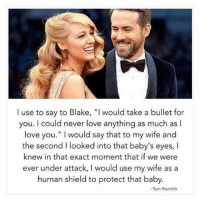 "thats precious: I use to say to Blake, ""I would take a bullet for  you. I could never love anything as much as l  love you."" I would say that to my wife and  the second I looked into that baby's eyes, I  knew in that exact moment that if we were  ever under attack, I would use my wife as a  human shield to protect that baby.  - Ryan Reynolds thats precious"