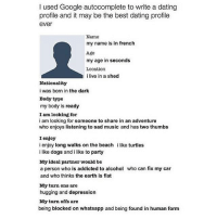 To all my fellow college students, I'm so so sorry (if you don't know why, read my second to last post) (Check link in bio!) funnyfriday funnytumblr tumblr funny tumblrtextpost funnytumblrtextpost funny haha humor hilarious harrypotter funnyharrypotter harrypotterhumor: I used Google autocomplete to write a dating  profile and it may be the best dating profile  ever  Name  my name is in french  Age  my age in seconds  Location  i live in a shed  Nationality  i was born in the dark  Body type  my body is ready  I am looking for  i am looking for someone to share in an adventure  who enjoys listening to sad music and has two thumbs  enjoy  i enjoy long walks on the beach ilike turtles  i like dogs and i like to party  My ideal partner would be  a person who is addicted to alcohol who can fix my car  and who thinks the earth is flat  My turn ons are  hugging and depression  My turn offs are  being blocked on whatsapp and being found in human form To all my fellow college students, I'm so so sorry (if you don't know why, read my second to last post) (Check link in bio!) funnyfriday funnytumblr tumblr funny tumblrtextpost funnytumblrtextpost funny haha humor hilarious harrypotter funnyharrypotter harrypotterhumor
