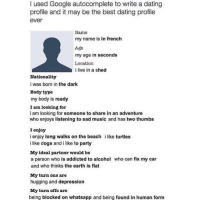 This is good. I approve 💯: I used Google autocomplete to write a dating  profile and it may be the best dating profile  ever  Name  my name is in french  Age  my age in seconds  Location  i live in a shed  Nationality  i was born in the dark  Body type  my body is ready  I am looking for  i am looking for someone to share in an adventure  who enjoys listening to sad music and has two thumbs  I enjoy  ienjoy long walks on the beach  ilike dogs and i like to party  like turtles  My ideal partner would be  a person who is addicted to alcohol who can fix my car  and who thinks the earth is flat  My turn ons are  hugging and depression  My turn offs are  being blocked on whatsapp and being found in human form This is good. I approve 💯