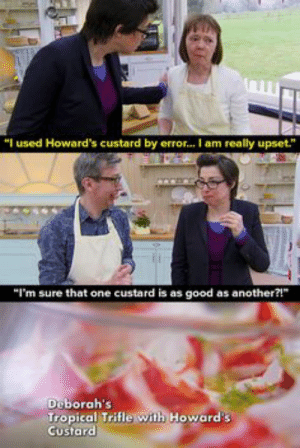 "24 Best The Great British Bake Off images in 2019: ""I used Howard's custard by error...I am really upset.""  ""I'm sure that one custard is as good as another?!""  Deborah's  Tropical Trifle with Howard's  Custard 24 Best The Great British Bake Off images in 2019"