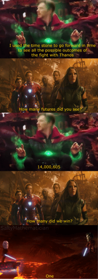 Time, Thanos, and Fight: I used the time stone to go forward in time  see all the possible outcomes of  the fight with Thanos  How many futures did you see?  14,000,605  How many did we win?  SaltyMathematician  One <p>It's over Thanakin, I've got the high stone</p>