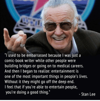 "Memes, Stan, and Stan Lee: ""I used to be embarrassed because I was just a  comic-book writer while other people were  building bridges or going on to medical careers.  And then l began to realize: entertainment is  one of the most important things in people s lives.  Without it they might go off the deep end.  l feel that if you're able to entertain people,  you're doing a good thing.""  Stan Lee Stan Lee, thank you for giving us amazing heroes."