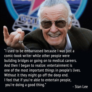 "awesomacious:  Stan Lee, one of the best: ""I used to be embarrassed because I was just a  comic-book writer while other people were  building bridges or going on to medical careers.  And then I began to realize: entertainment is  one of the most important things in people's lives.  Without it they might go off the deep end.  I feel that if you're able to entertain people,  you're doing a good thing.""  - Stan Lee awesomacious:  Stan Lee, one of the best"