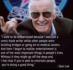 "Thank you Stan Lee, Very Cool: ""I used to be embarrassed because I was just a  comic-book writer while other people were  building bridges or going on to medical careers.  And then I began to realize: entertainment is  one of the most important things in people's lives.  Without it they might go off the deep end.  I feel that if you're able to entertain people,  you're doing a good thing.""  - Stan Lee Thank you Stan Lee, Very Cool"