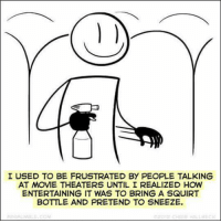 squirt: I USED TO BE FRUSTRATED BY PEOPLE TALKING  AT MOVIE THEATERS UNTIL I REALIZED HOW  ENTERTAINING IT WAS TO BRING A SQUIRT  BOTTLE AND PRETEND TO SNEEZE.