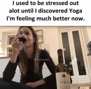 Lmao, Yoga, and Terrible Facebook: I used to be stressed out  alot until I discovered Yoga  I'm feeling much better now.  f/Sarcasmlol  YOGA Lmao