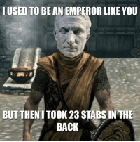 2011 Skyrim memes: I USED TO BEAN EMPEROR LIKE YOU  BUT THEN TTOOK 23 STABSIN THE  BACK 2011 Skyrim memes