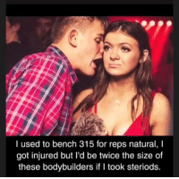 Ok.: I used to bench 315 for reps natural, I  got injured but I'd be twice the size of  these bodybuilders if I took steriods. Ok.