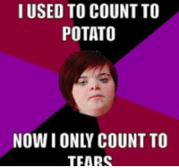 i can count to potato: I USED TO COUNT TO  POTATO  TEARS
