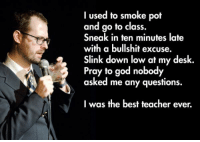Down Low: I used to smoke pot  and go to class.  Sneak in ten minutes late  with a bullshit excuse.  Slink down low at my desk  Pray to god nobody  asked me any questions.  I was the best teacher ever.