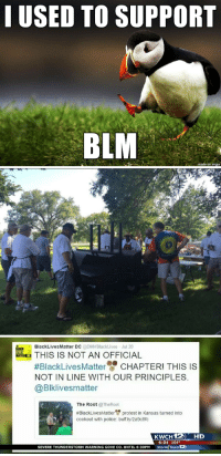More liberal whining on Imgur. How surprising.: I USED TO SUPPORT  BLM  on Inngur   Black Lives Matter DC  DMVBlackLives Jul 20  THIS IS NOT AN OFFICIAL  #Black Lives Matter CHAPTER! THIS IS  NOT IN LINE WITH OUR PRINCIPLES.  Blklivesmatter  The Root  @The Root  #BlackLivesMatter protest in Kansas turned into  cookout with police: buf.ly/2a9c8fc  KWCH 12  HD  6:04 104  SEVERE THUNDERSTORM WARNING GOVE CO. UNTIL 6:30PM  Storm Team More liberal whining on Imgur. How surprising.