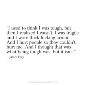 """Fucking, Tumblr, and Tough: """"I used to think I was tough, but  then I realized I wasn't. I was fragile  and I wore thick fucking armor.  And I hurt people so they couldn't  hurt me. And I thought that was  what being tough was, but it isn't.""""  - James Frey  extramadness.tumblr.com"""