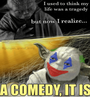 Life, Army, and Grand: I used to think my  life was a  tragedy  but now I realize...  @gungan_grand_army  A COMEDY, IT IS Society