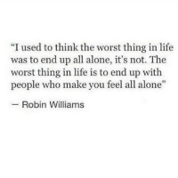 "Being Alone, Life, and The Worst: ""I used to think the worst thing in life  was to end up all alone, it's not. The  worst thing in life is to end up with  people who make you feel all alone  Robin Williams"