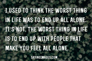 alone heart broken quotes: I USED TO THINK THE WORST THING  IN LIFE WAS TO END UP ALL ALONE  IT'S NOT. THE WORST THING IN LIFE  IS TO END UP WITH PEOPLE THAT  MAKE YOU FEEL ALL ALONE  SAYINGIMAGES.COM alone heart broken quotes