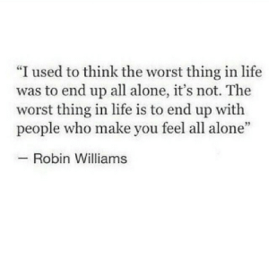"""Worst Thing: """"I used to think the worst thing in life  was to end up all alone, it's not. The  worst thing in life is to end up with  people who make you feel all alone""""  Robin Williams"""