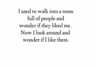 Wonder, Them, and They: I used to walk into a room  full of people and  wonder if they liked me.  Now I look around and  wonder if I like them.