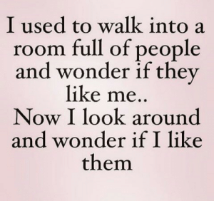Me Now: I used to walk into a  room full of people  and wonder if they  like me..  Now I look around  and wonder if I like  them