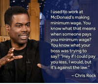 """@ChrisRock gets it 🤔💡: I used to work at  McDonald's making  minimum wage. You  know what that means  when someone pays  you minimum wage?  You know what your  boss was trying to  say? """"Hey if I could pay  you less, I would, but  it's against the law.""""  Chris Rock @ChrisRock gets it 🤔💡"""
