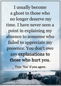 Fail, Memes, and Appreciate: I usually become  a ghost to those who  no longer deserve my  time. I have never seen a  point in explaining my  absence to someone who  failed to appreciate my  presence. You don't owe  any explanations to  those who hurt you.  Type 'Yes' if you agree. <3 #LifeLearnedFeelings