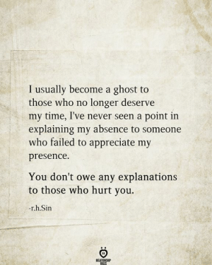 absence: I usually become a ghost to  those who no  longer deserve  my time, I've never seen a point in  explaining my absence to someone  who failed to appreciate my  presence  You don't owe any explanations  to those who hurt you.  -r.h.Sin  RELATIONSHIP  RILES