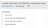 Awesome, Never, and Got: I usually dont listen to JB. But this is a awesome song  Biebersgurdevert 16 hours ago  thebootydiaries:  are you sure  are you really sure, biebersguri4ever1  that you never listen to bieber  are you totally sure He got caught doin it to em