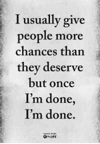 Once, They, and More: I usually give  people more  chances than  they deserve  but once  I'm done  I'm done  Lessons Taught  ByLIFE <3