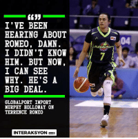 Uncle Drew ng Pinas   (C) PBA on Interaksyon: I' VE BEEN  HEARING ABOUT  ROMEO, DAMN  04  PCA  RLOBA  I DIDN' T KNOW  HIM. BUT NOW  I CAN SEE  WHY. HE'S A  BIG DEAL  GLOBALPORT IMPORT  MURPHY HOLLOWAY ON  TERRENCE ROMEO  INTERAKSYON Uncle Drew ng Pinas   (C) PBA on Interaksyon