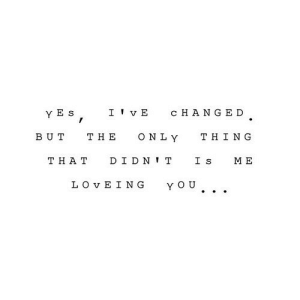 https://iglovequotes.net/: I ' vE  CHANGED.  ONLY  BUT  THE  THING  THA T  DIDN IT  ME  LO VEING  YOU https://iglovequotes.net/