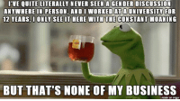 Forwardsfromgrandma, Personal, and Personality: I VE QUITE LITERALLY NEVER SEEN AGENDER DisCUSSION  ANYWHERE IN PERSON, AND I WORKED AT A UNIVERSITY FOR  12 YEARS, I ONLY SEE IT HERE WITH THE CONSTANT MOANING  BUT THAT'S NONE OF MY BUSINESS  made on imgur FWD: YOU LIBTARDS NEED TO GET. A. LIFE.