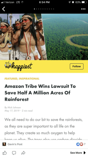 Most wholesome thing I've seen all day: .'I Verizon LTE  6:34 PM  O 63%  happiost  Follow  FEATURED, INSPIRATIONAL  Amazon Tribe Wins Lawsuit T  Save Half A Million Acres Of  Rainforest  By Mick Johnson  May 17, 2019 2 min read  We all need to do our bit to save the rainforests  as they are super important to all life on the  planet. They create so much oxygen to help  007  Gavin's Post  See More Most wholesome thing I've seen all day