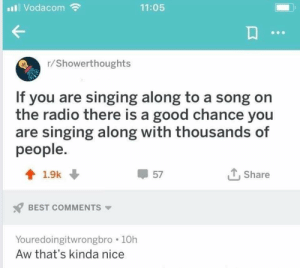 Life, Radio, and Singing: I Vodacom  11:05  r/Showerthoughts  If you are singing along to a song on  the radio there is a good chance you  are singing along with thousands of  people.  4 1.9k  57  , Share  BEST COMMENTS  Youredoingitwrongbro 10h  Aw that's kinda nice Life is a big musical