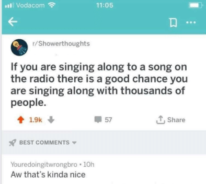 Life is a big musical: I Vodacom  11:05  r/Showerthoughts  If you are singing along to a song on  the radio there is a good chance you  are singing along with thousands of  people.  會1.9k ↓  57  , Share  BEST COMMENTS  Youredoingitwrongbro 10h  Aw that's kinda nice Life is a big musical