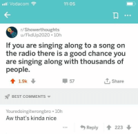 Radio, Singing, and Best: I Vodacom  11:05  r/Showerthoughts  u/FkdUp2020 10h  If you are singing along to a song on  the radio there is a good chance you  are singing along with thousands of  people  4 1.9k  57  , Share  BEST COMMENTSv  Youredoingitwrongbro 10h  Aw that's kinda nice  Reply  223